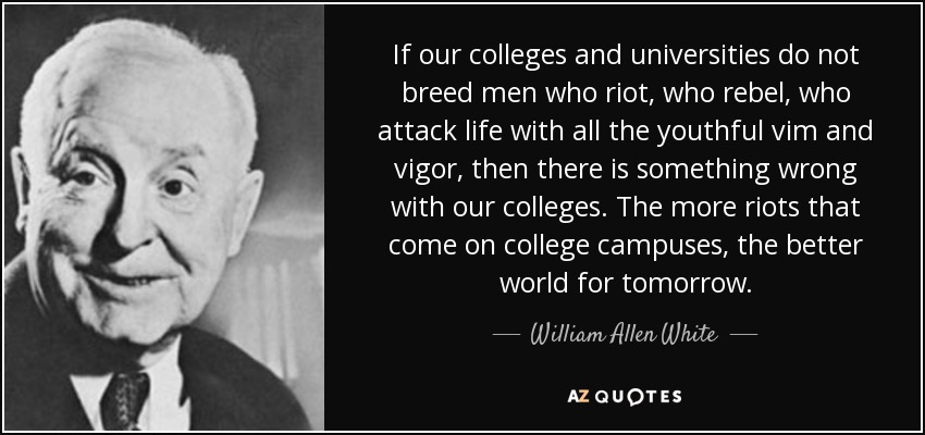 If our colleges and universities do not breed men who riot, who rebel, who attack life with all the youthful vim and vigor, then there is something wrong with our colleges. The more riots that come on college campuses, the better world for tomorrow. - William Allen White