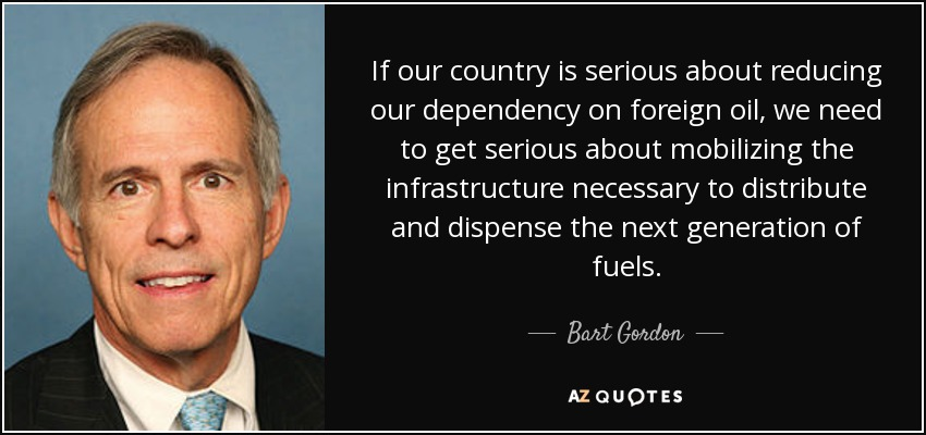 If our country is serious about reducing our dependency on foreign oil, we need to get serious about mobilizing the infrastructure necessary to distribute and dispense the next generation of fuels. - Bart Gordon