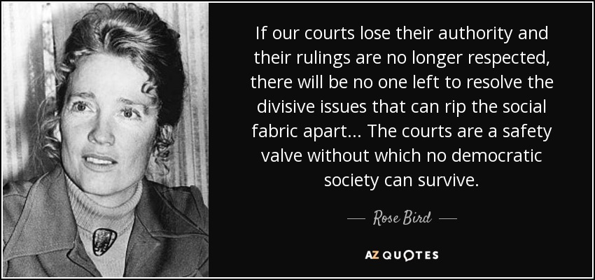 If our courts lose their authority and their rulings are no longer respected, there will be no one left to resolve the divisive issues that can rip the social fabric apart ... The courts are a safety valve without which no democratic society can survive. - Rose Bird