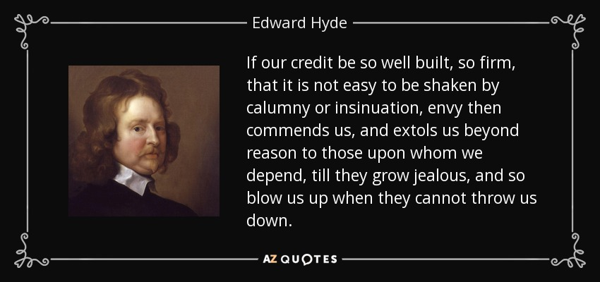 If our credit be so well built, so firm, that it is not easy to be shaken by calumny or insinuation, envy then commends us, and extols us beyond reason to those upon whom we depend, till they grow jealous, and so blow us up when they cannot throw us down. - Edward Hyde, 1st Earl of Clarendon