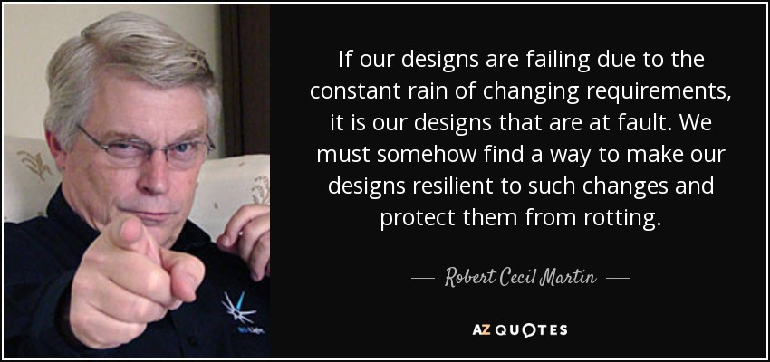 If our designs are failing due to the constant rain of changing requirements, it is our designs that are at fault. We must somehow find a way to make our designs resilient to such changes and protect them from rotting. - Robert Cecil Martin