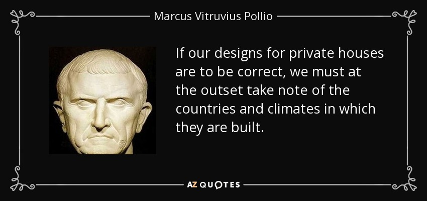 If our designs for private houses are to be correct, we must at the outset take note of the countries and climates in which they are built. - Marcus Vitruvius Pollio