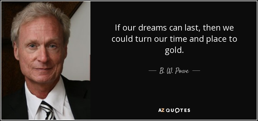 If our dreams can last, then we could turn our time and place to gold. - B. W. Powe
