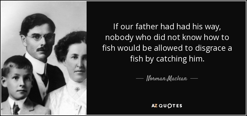 If our father had had his way, nobody who did not know how to fish would be allowed to disgrace a fish by catching him. - Norman Maclean
