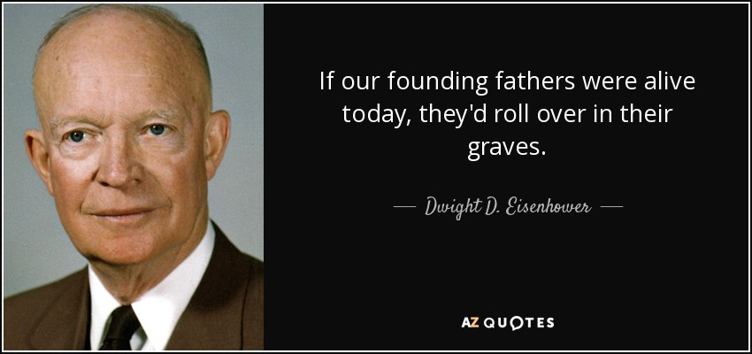 If our founding fathers were alive today, they'd roll over in their graves. - Dwight D. Eisenhower