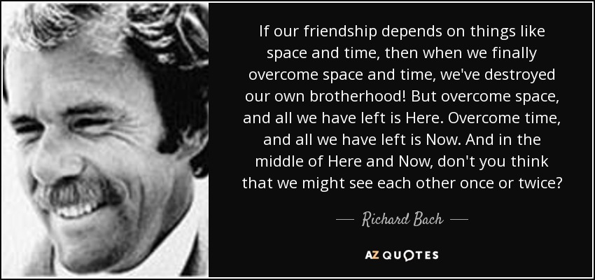 If our friendship depends on things like space and time, then when we finally overcome space and time, we've destroyed our own brotherhood! But overcome space, and all we have left is Here. Overcome time, and all we have left is Now. And in the middle of Here and Now, don't you think that we might see each other once or twice? - Richard Bach