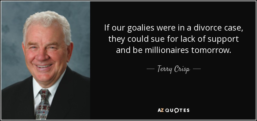 If our goalies were in a divorce case, they could sue for lack of support and be millionaires tomorrow. - Terry Crisp
