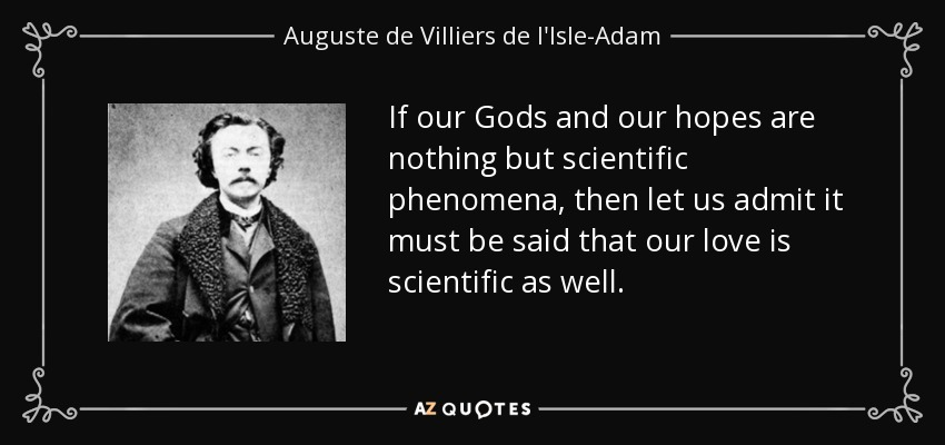 If our Gods and our hopes are nothing but scientific phenomena, then let us admit it must be said that our love is scientific as well. - Auguste de Villiers de l'Isle-Adam