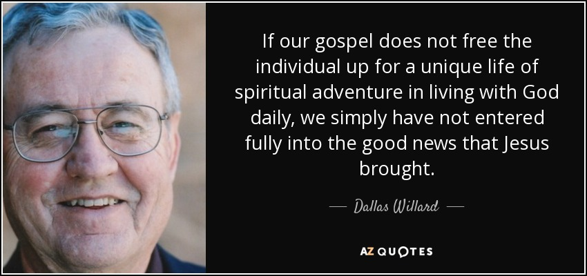 If our gospel does not free the individual up for a unique life of spiritual adventure in living with God daily, we simply have not entered fully into the good news that Jesus brought. - Dallas Willard