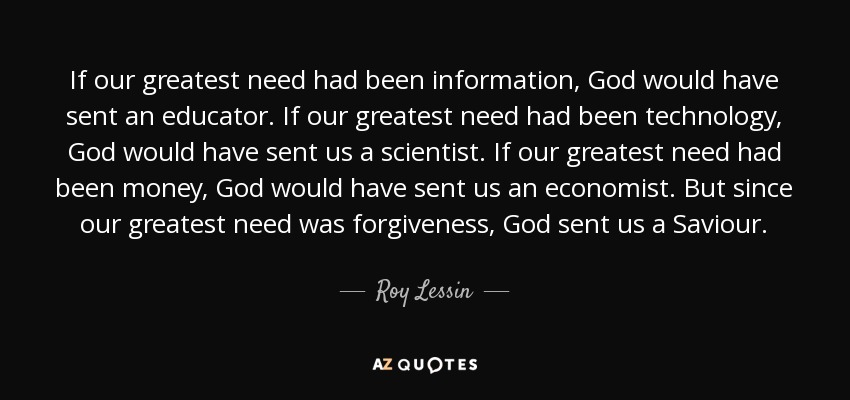 If our greatest need had been information, God would have sent an educator. If our greatest need had been technology, God would have sent us a scientist. If our greatest need had been money, God would have sent us an economist. But since our greatest need was forgiveness, God sent us a Saviour. - Roy Lessin