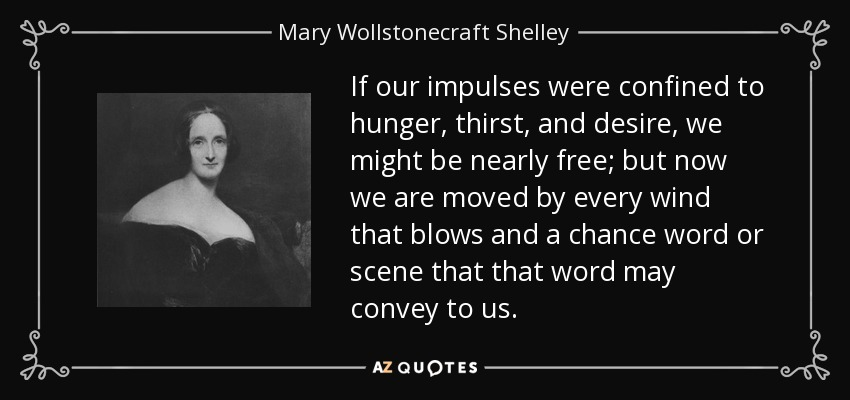 If our impulses were confined to hunger, thirst, and desire, we might be nearly free; but now we are moved by every wind that blows and a chance word or scene that that word may convey to us. - Mary Wollstonecraft Shelley