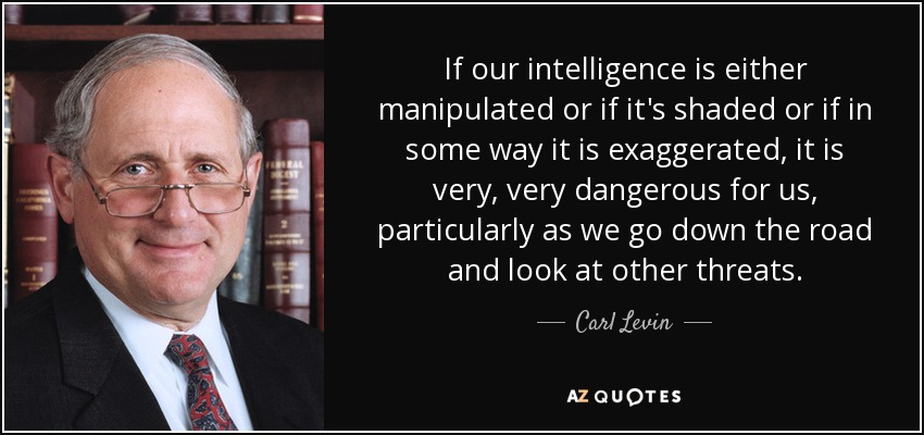 If our intelligence is either manipulated or if it's shaded or if in some way it is exaggerated, it is very, very dangerous for us, particularly as we go down the road and look at other threats. - Carl Levin