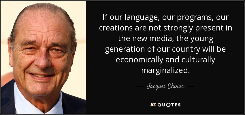 If our language, our programs, our creations are not strongly present in the new media, the young generation of our country will be economically and culturally marginalized. - Jacques Chirac