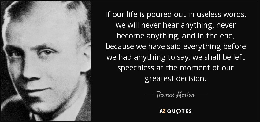 If our life is poured out in useless words, we will never hear anything, never become anything, and in the end, because we have said everything before we had anything to say, we shall be left speechless at the moment of our greatest decision. - Thomas Merton