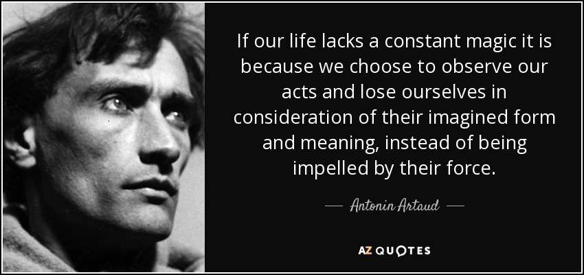 If our life lacks a constant magic it is because we choose to observe our acts and lose ourselves in consideration of their imagined form and meaning, instead of being impelled by their force. - Antonin Artaud