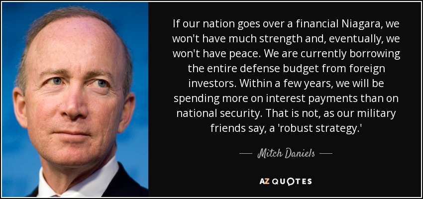 If our nation goes over a financial Niagara, we won't have much strength and, eventually, we won't have peace. We are currently borrowing the entire defense budget from foreign investors. Within a few years, we will be spending more on interest payments than on national security. That is not, as our military friends say, a 'robust strategy.' - Mitch Daniels