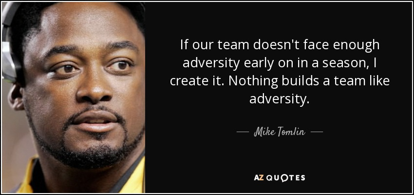 If our team doesn't face enough adversity early on in a season, I create it. Nothing builds a team like adversity. - Mike Tomlin