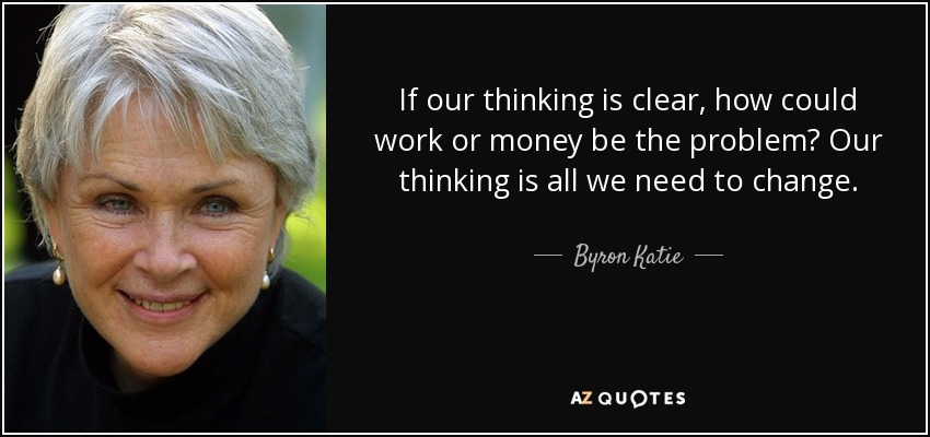 If our thinking is clear, how could work or money be the problem? Our thinking is all we need to change. - Byron Katie