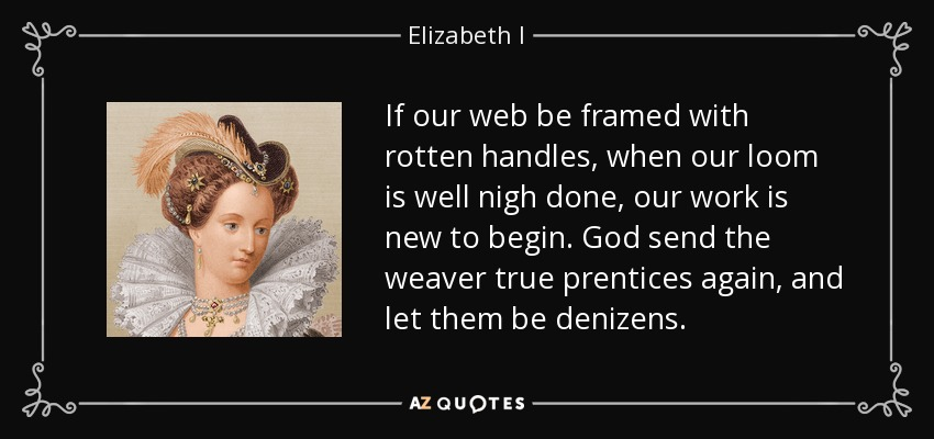 If our web be framed with rotten handles, when our loom is well nigh done, our work is new to begin. God send the weaver true prentices again, and let them be denizens. - Elizabeth I