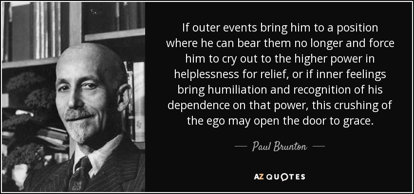 If outer events bring him to a position where he can bear them no longer and force him to cry out to the higher power in helplessness for relief, or if inner feelings bring humiliation and recognition of his dependence on that power, this crushing of the ego may open the door to grace. - Paul Brunton