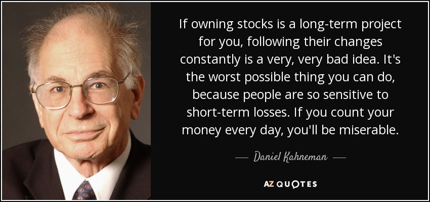 If owning stocks is a long-term project for you, following their changes constantly is a very, very bad idea. It's the worst possible thing you can do, because people are so sensitive to short-term losses. If you count your money every day, you'll be miserable. - Daniel Kahneman