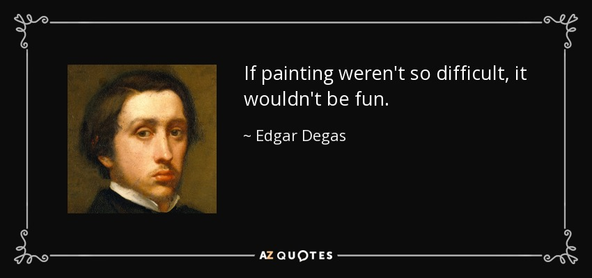 If painting weren't so difficult, it wouldn't be fun. - Edgar Degas