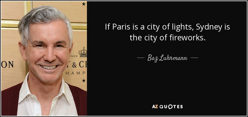 If Paris is a city of lights, Sydney is the city of fireworks. - Baz Luhrmann