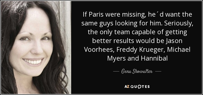 If Paris were missing, he´d want the same guys looking for him. Seriously, the only team capable of getting better results would be Jason Voorhees, Freddy Krueger, Michael Myers and Hannibal - Gena Showalter