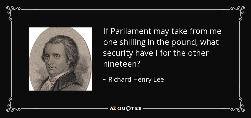 If Parliament may take from me one shilling in the pound, what security have I for the other nineteen? - Richard Henry Lee