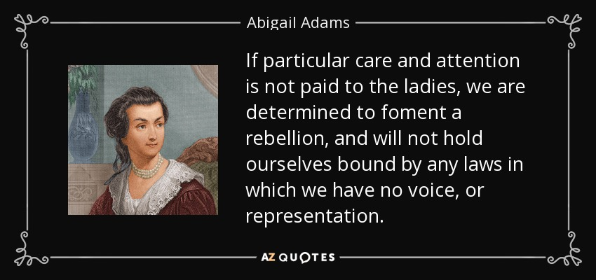 If particular care and attention is not paid to the ladies, we are determined to foment a rebellion, and will not hold ourselves bound by any laws in which we have no voice, or representation. - Abigail Adams