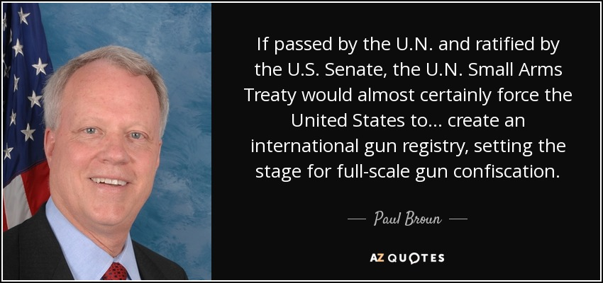 If passed by the U.N. and ratified by the U.S. Senate, the U.N. Small Arms Treaty would almost certainly force the United States to... create an international gun registry, setting the stage for full-scale gun confiscation. - Paul Broun