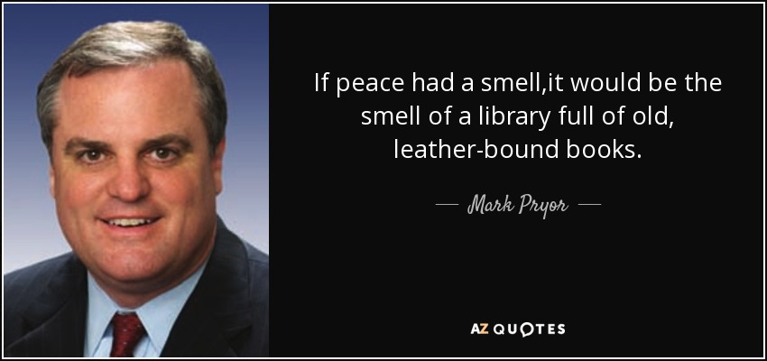 If peace had a smell,it would be the smell of a library full of old, leather-bound books. - Mark Pryor