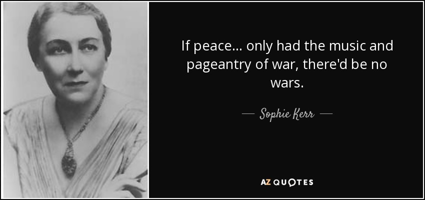 If peace . . . only had the music and pageantry of war, there'd be no wars. - Sophie Kerr