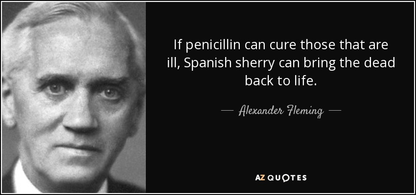 If penicillin can cure those that are ill, Spanish sherry can bring the dead back to life. - Alexander Fleming