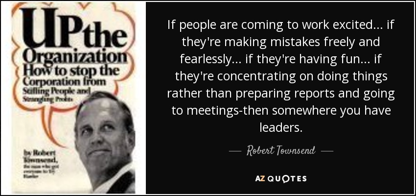 If people are coming to work excited. . . if they're making mistakes freely and fearlessly. . . if they're having fun. . . if they're concentrating on doing things rather than preparing reports and going to meetings-then somewhere you have leaders. - Robert Townsend