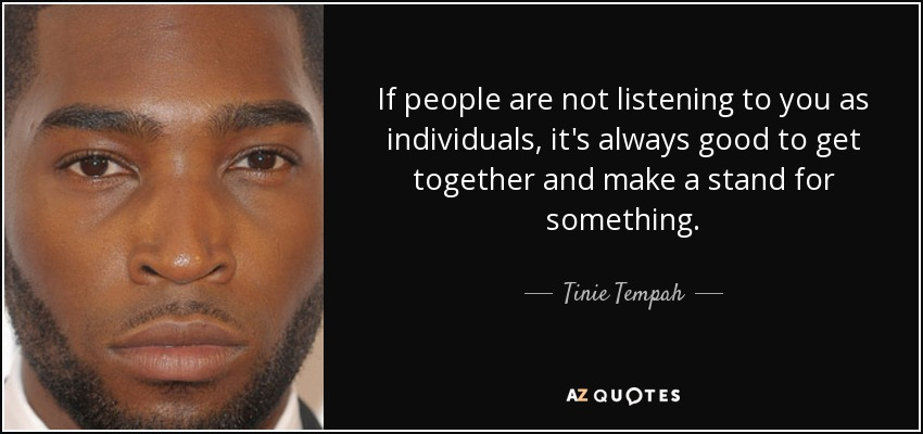 If people are not listening to you as individuals, it's always good to get together and make a stand for something. - Tinie Tempah
