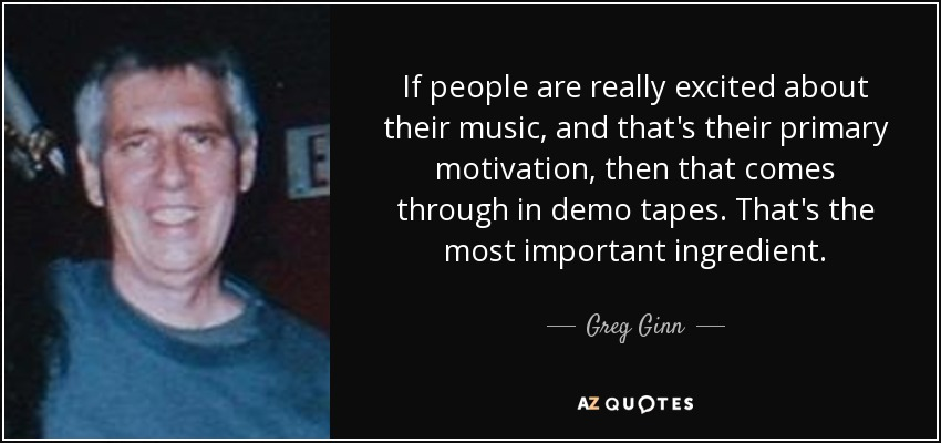 If people are really excited about their music, and that's their primary motivation, then that comes through in demo tapes. That's the most important ingredient. - Greg Ginn