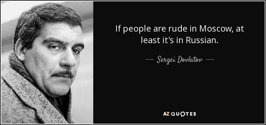 If people are rude in Moscow, at least it's in Russian. - Sergei Dovlatov