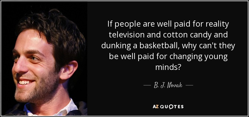 If people are well paid for reality television and cotton candy and dunking a basketball, why can't they be well paid for changing young minds? - B. J. Novak