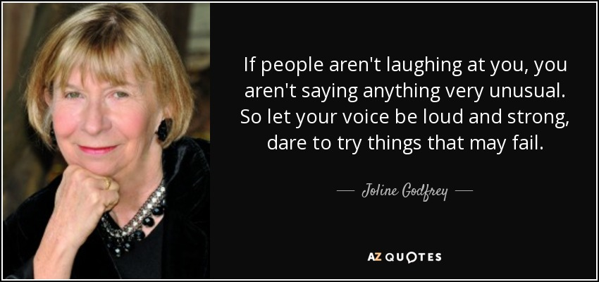 If people aren't laughing at you, you aren't saying anything very unusual. So let your voice be loud and strong, dare to try things that may fail. - Joline Godfrey