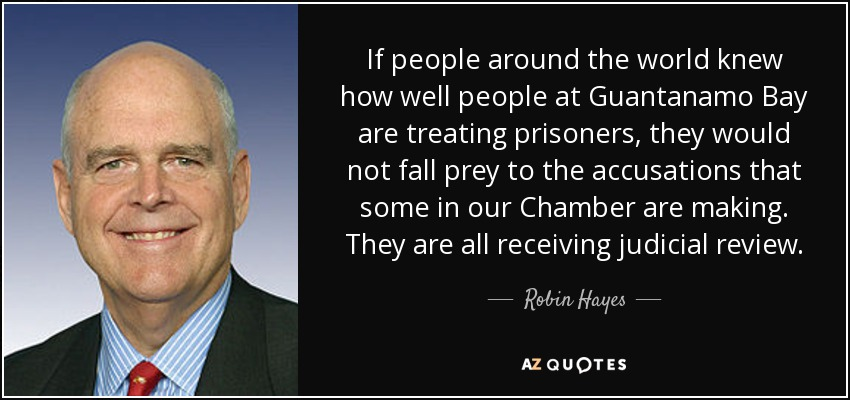 If people around the world knew how well people at Guantanamo Bay are treating prisoners, they would not fall prey to the accusations that some in our Chamber are making. They are all receiving judicial review. - Robin Hayes
