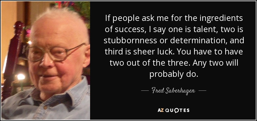 If people ask me for the ingredients of success, I say one is talent, two is stubbornness or determination, and third is sheer luck. You have to have two out of the three. Any two will probably do. - Fred Saberhagen