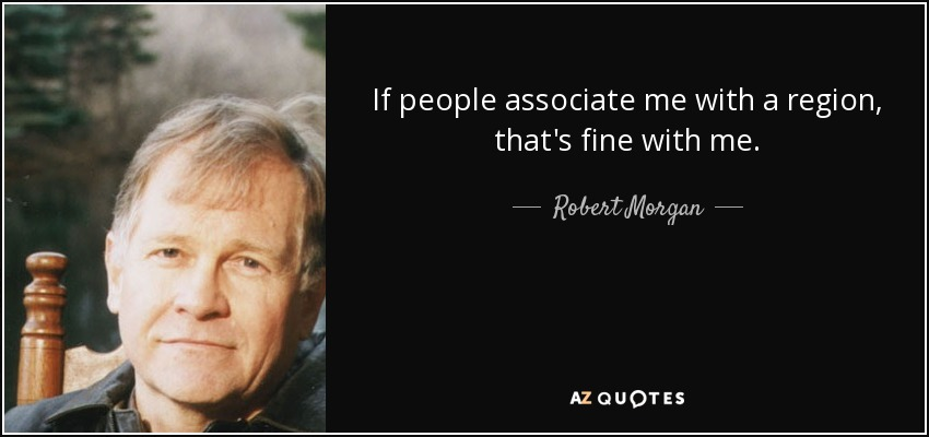 If people associate me with a region, that's fine with me. - Robert Morgan