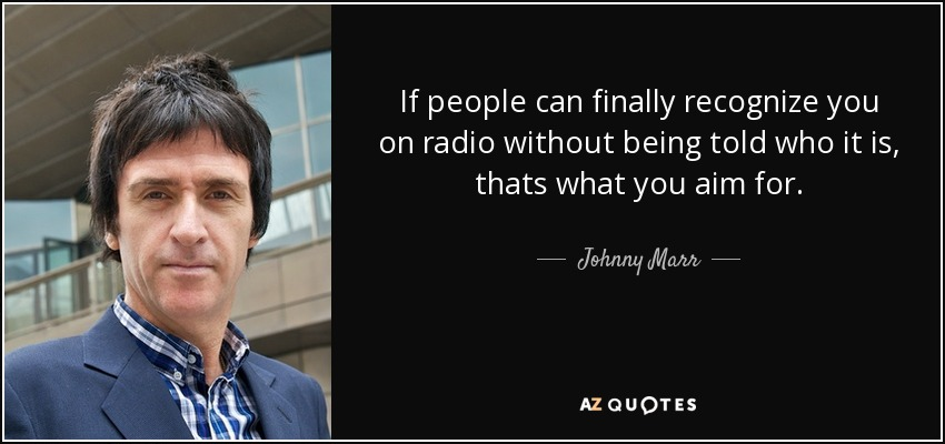 If people can finally recognize you on radio without being told who it is, thats what you aim for. - Johnny Marr