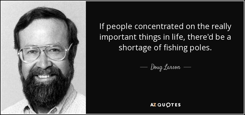 If people concentrated on the really important things in life, there'd be a shortage of fishing poles. - Doug Larson