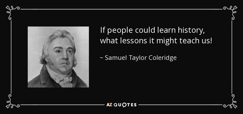 If people could learn history, what lessons it might teach us! - Samuel Taylor Coleridge