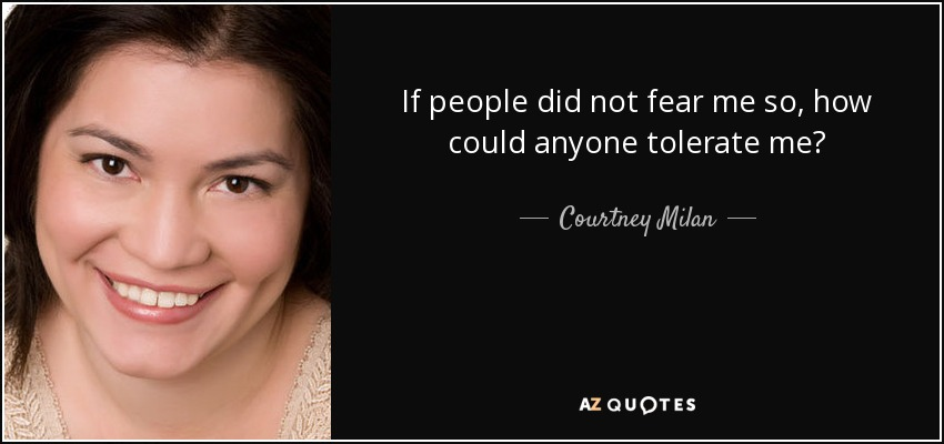 If people did not fear me so, how could anyone tolerate me? - Courtney Milan