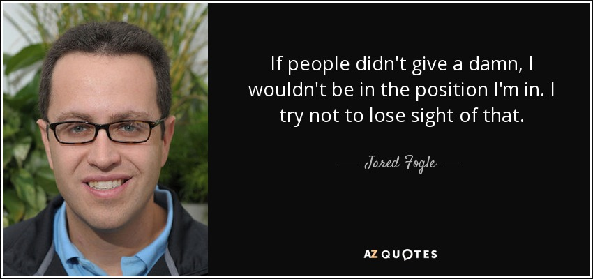 If people didn't give a damn, I wouldn't be in the position I'm in. I try not to lose sight of that. - Jared Fogle