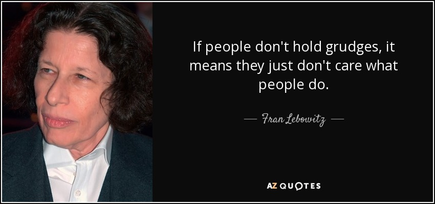 If people don't hold grudges, it means they just don't care what people do. - Fran Lebowitz