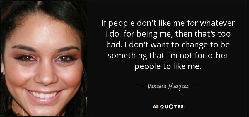 Vanessa Hudgens Quote If People Dont Like Me For Whatever I Do For